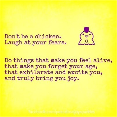 <3 Don't be a chicken. Laugh at your fears. Do things that make you feel alive, that make you forget your age, that exhilarate and excite you, and truly bring you joy.
