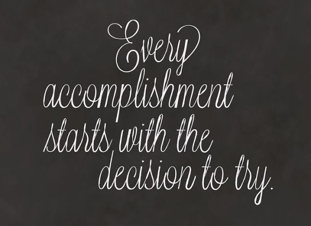 Just Try.  Every accomplishment starts with the decision to try.
