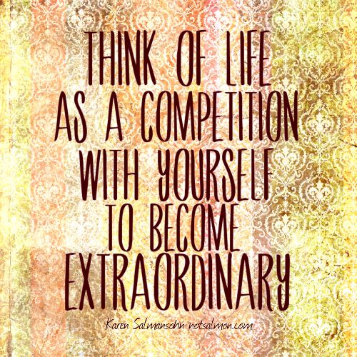 Think of life as a competition with yourself to become #extraordinary. @Karen Salmansohn